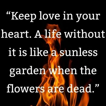 """""""Keep love in your heart. A life without it is like a sunless garden when the flowers are dead."""""""