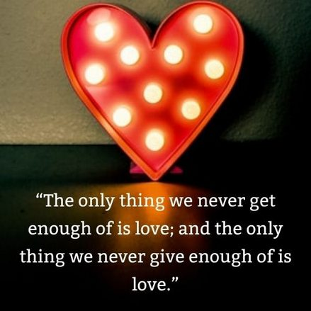 """""""The only thing we never get enough of is love; and the only thing we never give enough of is love."""""""