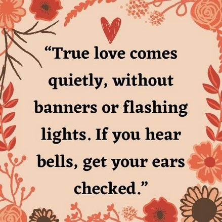 """""""True love comes quietly, without banners or flashing lights. If you hear bells, get your ears checked."""""""