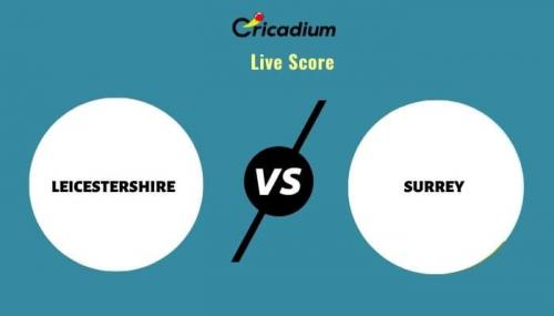 Royal London One-Day Cup, 2021 Match 52 LEI vs SUR Live Cricket Score Ball by Ball Commentary, Scorecard & Results